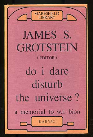 Do I Dare Disturb The Universe? A Memorial to W. R. Bion. James S. GROTSTEIN.