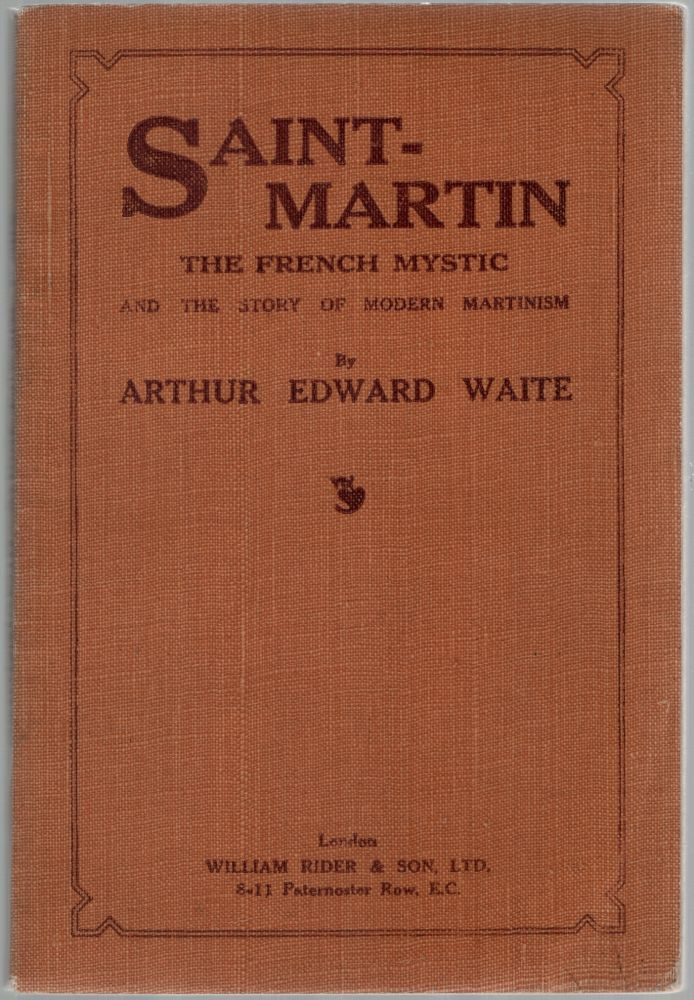 Saint-Martin the French Mystic and the Story of Modern Martinism. Arthur Edward WAITE, A E.