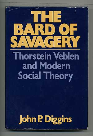 The Bard of Savagery: Thorstein Veblen and Modern Social Theory. John P. DIGGINS.