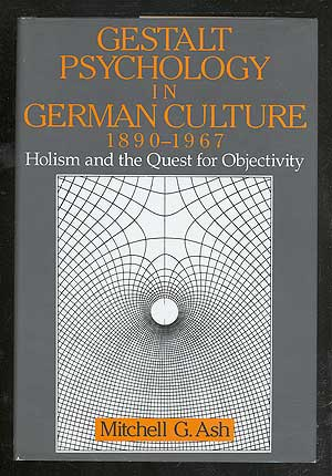 Gestalt Psychology in German Culture, 1890-1967: Holism and the Quest for Objectivity. Mitchell G. ASH.