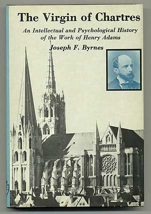 The Virgin of Chartres: An Intellectual and Psychological History of the Work of Henry Adams. Joseph F. BYRNES.
