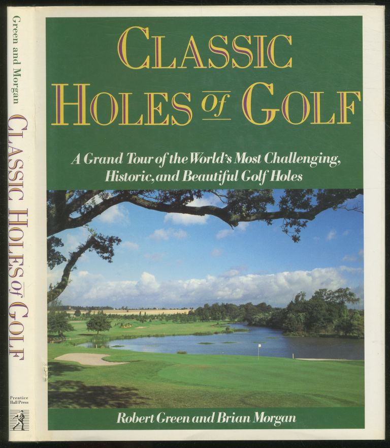 Classic Holes of Golf: A Grand Tour of the World's Most Challenging, Historic, and Beautiful Golf Holes. Robert GREEN, Brian Morgan.