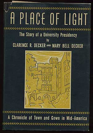 A Place of Light: The Story of a University Presidency. Clarence R. DECKER, Mary Bell Decker.