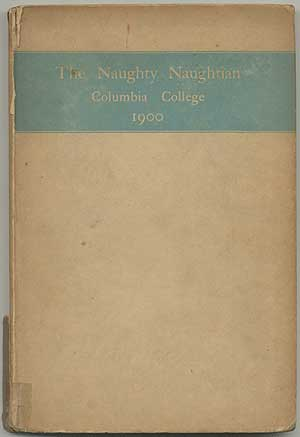 The Naughty-Naughtian: Being the Book of the Class of 1900, in Columbia College and Containing Besides the Pictures and Autobiographies of the Members Several Letters from the Faculty, the President's Address, the History, the Poem, the Prophecy...