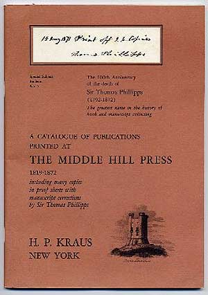 The 100th Anniversary of the death of Sir Thomas Phillipps (1792-1872): A Catalogue of Publications Printed at The Middle Hill Press, 1819-1872, including many copies in proof sheets with manus