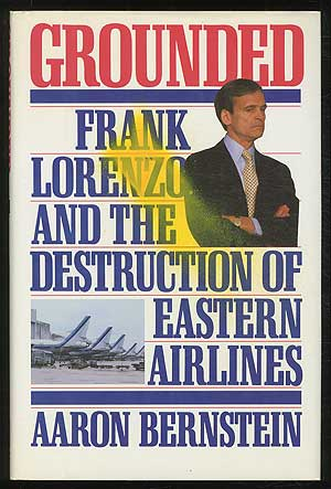 Grounded: Frank Lorenzo and the Destruction of Eastern Airlines. Aaron BERNSTEIN.