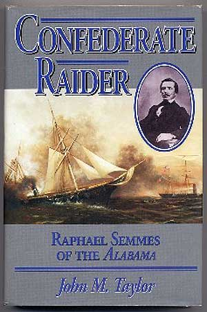 Confederate Raider: Raphael Semmes of the Alabama. John M. TAYLOR.