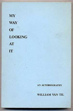 My Way of Looking at It: An Autobiography. William Van TIL.