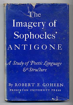 The Imagery of Sophocles' Antigone: A Study of Poetic Language & Structure. Robert F. GOHEEN.