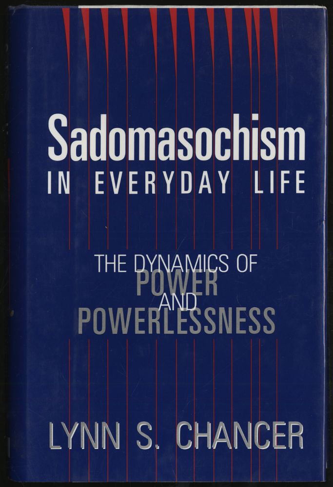 SADOMASOCHISM IN EVERYDAY LIFE: THE DYNAMICS OF POWER AND POWERLESSNESS. LYNN S. CHANCER.