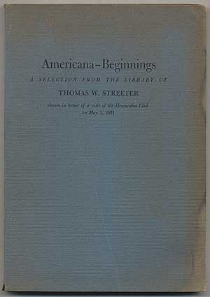 Americana - Beginnings: A Selection from the Library of Thomas W. Streeter shown in honor of a visit of the Hroswitha Club on May 3, 1951