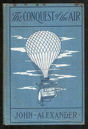 The Conquest of the Air: The Romance of Aerial Navigation. John ALEXANDER.