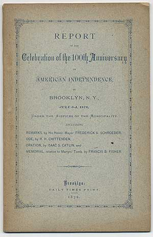 Report of the Celebration of the 100th Anniversary of American Independence, in Brooklyn, N.Y., July 3-4, 1876, under the Auspices of the Municipality: Including Remarks, by His Honor, Mayor Frederick A. Schroeder, Ode, by R.H. Chittenden, Oration, by Isaac S. Catlin, and Memorial, relative to Martyrs' Tomb, by Francis B. Fisher. Frederick A. SCHROEDER, R H. Chittenden.