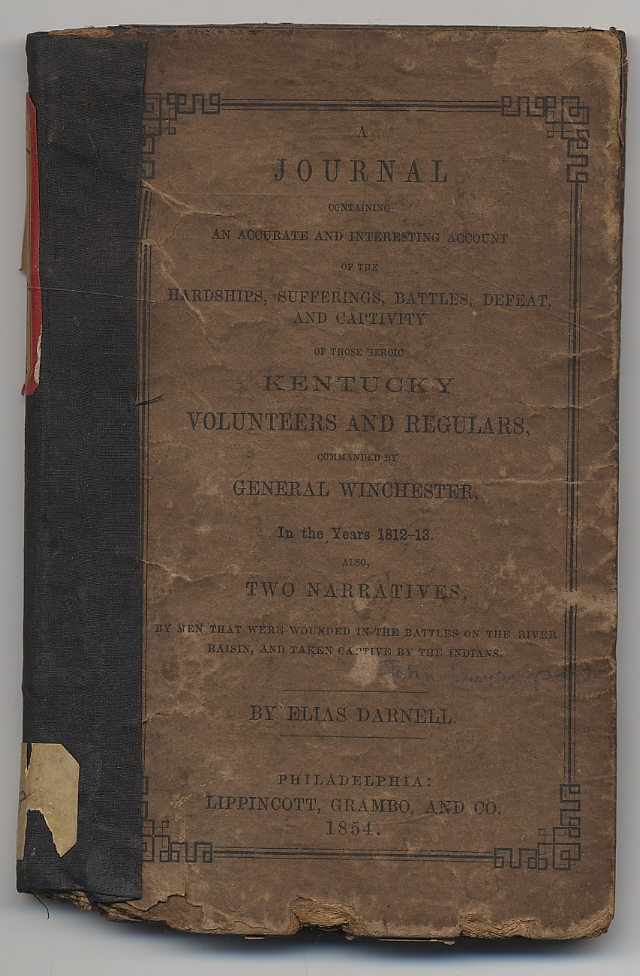 A Journal Containing an Accurate and Interesting Account of the Hardships, Sufferings, Battles, Defeat, and Captivity of those Heroic Kentucky Volunteers and Regulars, Commanded by General Winchester, in the Years 1812-13. Also, Two Narratives, by men that were wounded in the Battles of the River Raisin, and taken captive by the Indians. Elias DARNELL.