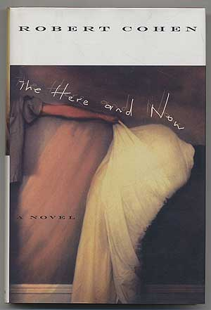 The Here and Now: A Novel. Robert COHEN.