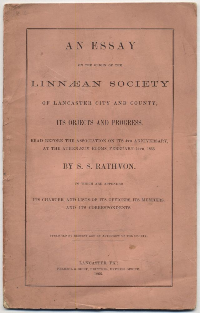 An Essay on the Origin of the Linnaean Society of Lancaster City and County, Its Objects and Progress. Read before the Association on its 4th Anniversary... To which are appended Its Charter, and Lists of its Officers, Its Members, and Its Correspondents. S. S. RATHVON.