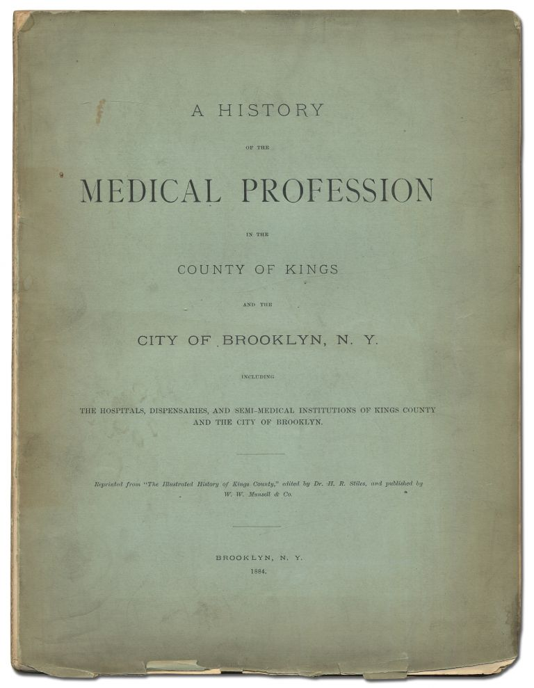 A History of the Medical Profession in the County of Kings and the City of Brooklyn, N.Y. including The Hospitals, Dispensaries, and Semi-Medical Institutions of Kings County and the City of Brooklyn. Dr. H. R. STILES.