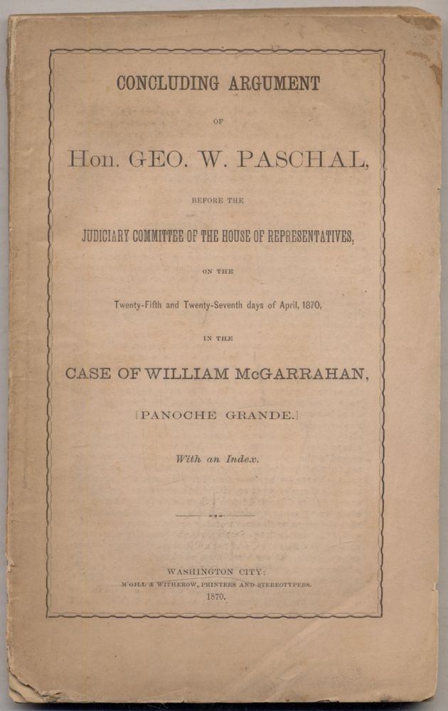 Concluding Argument of Hon. Geo. W. Paschal, Before the Judiciary Committee of the House of Representatives, on the Twenty-Fifth and Twenty-Seventh days of April, 1870, in the case of William McGarrahan, [Panoche Grande.]. Geo. W. PASCHAL.
