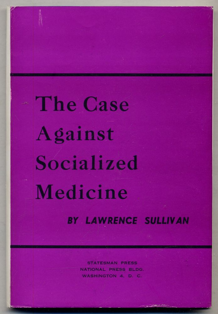 The Case Against Socialized Medicine: A Constructive Analysis of the Attempt to Collectivize American Medicine. Lawrence SULLIVAN.