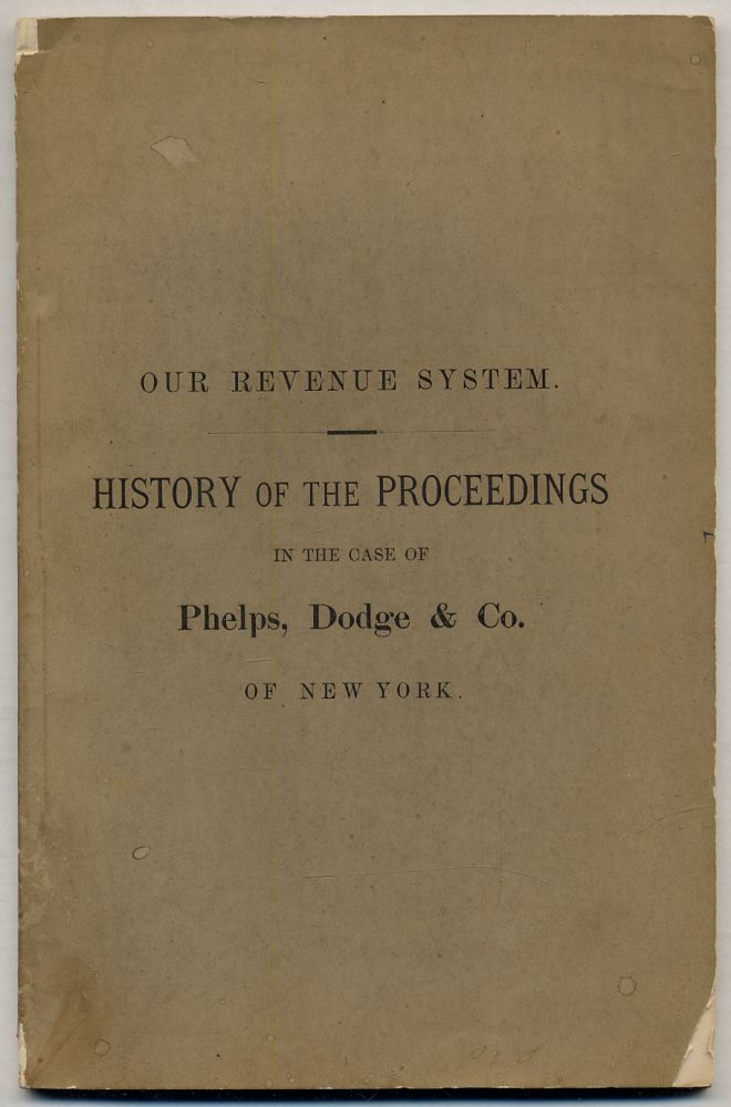 Our Revenue System. History of the Proceedings in the Case of Phelps, Dodge & Co. of New York, and Vindication of the Firm