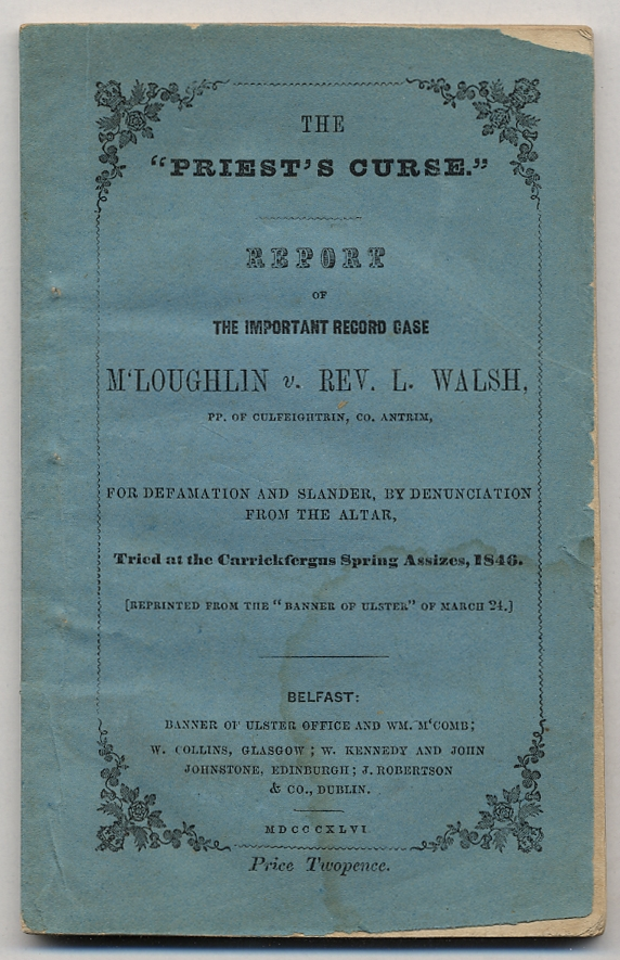 """The """"Priest's Curse."""" Report of the Important Record Case M'Loughlin v. Rev. L. Walsh, PP. of Culfeightrin, Co. Antrim, for Defemation and Slander, by Denunciation from the altar. Tried at the Carrickfergus Spring Assizes, 1846. (Reprinted from the """"Banner of Ulster"""" of March 24)."""