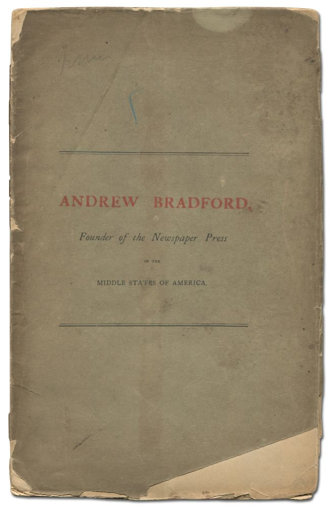 Andrew Bradford, Founder of the Newspaper Press in the Middle States of America. An address...