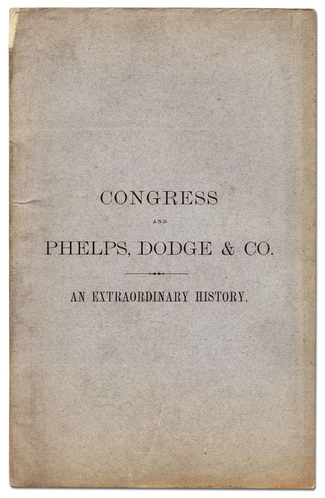 Congress and Phelps, Dodge and Co. An Extraordinary History; or, an Abstract of so much of the Proceedings and Investigations...