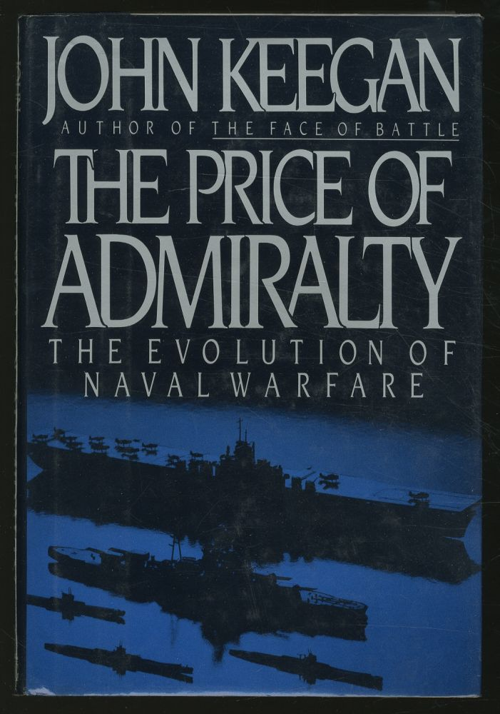 The Price of Admiralty: The Evolution of Naval Warfare. John KEEGAN.