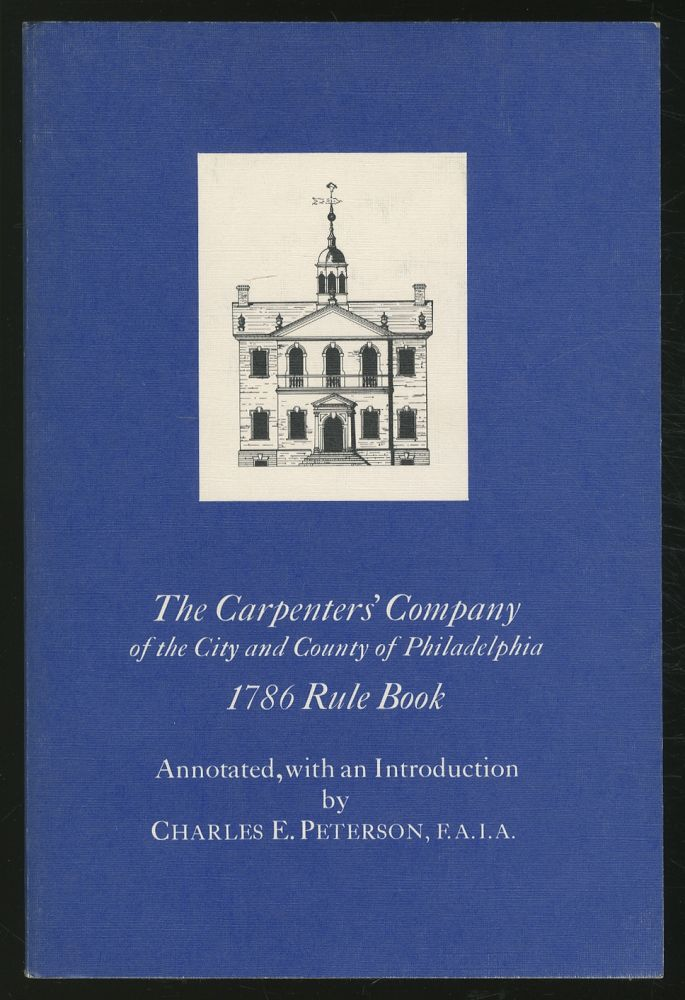 The Rules of Work of the Carpenters' Company of the City and County of Philadelphia, 1786, with the original copperplate illustrations. Charles E. PETERSON, annotated and.