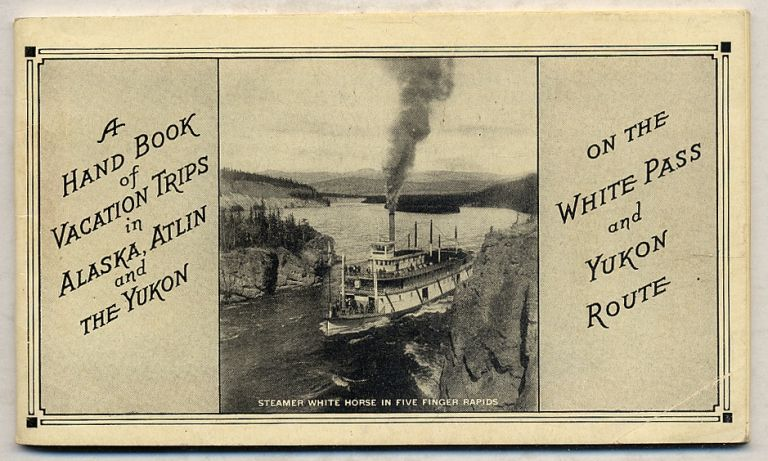 A Hand Book Of VACATION TRIPS IN ALASKA, ATLIN AND THE YUKON ON THE WHITE PASS AND YUKON ROUTE