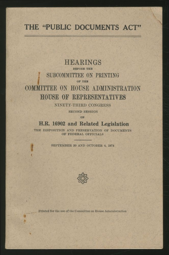"""The """"Public Documents Act"""": Hearings Before the Subcommittee on Printing of the Committee on House Administration, House of Representatives, Ninety-Third Congress, Second Session on H.R. 16902 and Related Legislation, The Disposition and Preservation of Documents of Federal Officials: September 30 and October 4, 1974"""