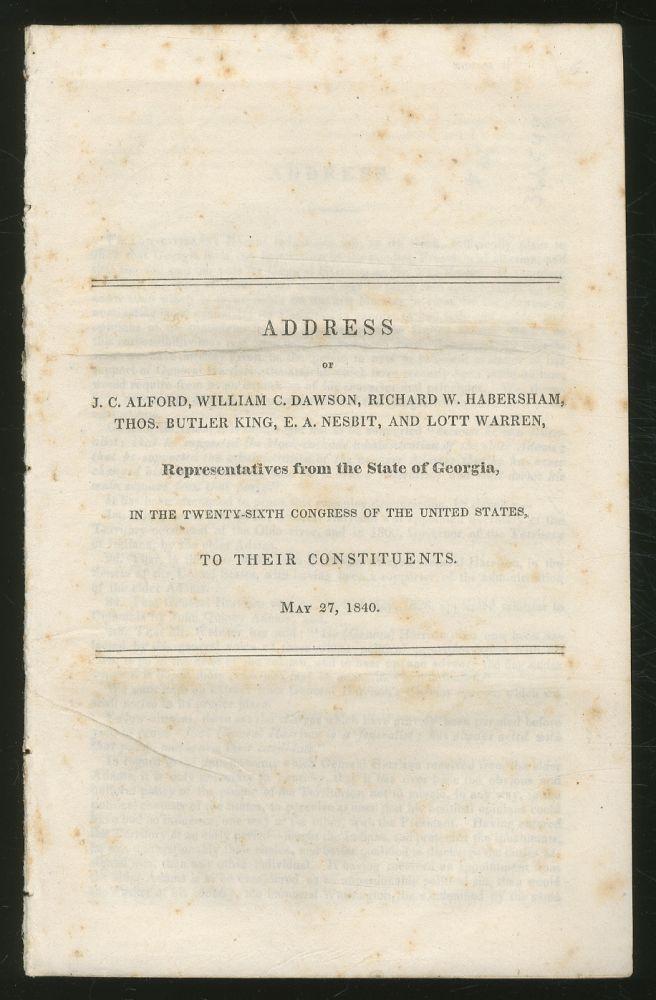 Address of J.C. Alford, William C. Dawson, Richard W. Habersham, Thos. Butler King, E.A. Nesbit, and Lott Warren, Representatives from the State of Georgia, in the Twenty-Sixth Congress of the United States, To Their Constituents, May 27, 1840