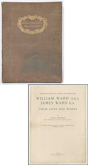 Eighteenth Century Artists and Engravers: William Ward A.R.A., James Ward R.A., Their Lives and Works. Julia FRANKAU.