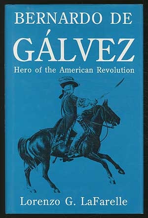 Bernardo De Galvez: Hero of the American Revolution. Lorenzo G. LaFARELLE.