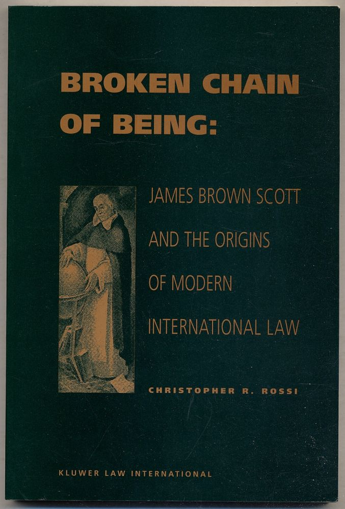 Broken Chain of Being: James Brown Scott and the Origins of Modern International Law. Christopher R. ROSSI.