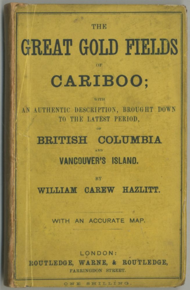 The Great Gold Fields of Cariboo; with an Authentic Description, Brought Down to the Latest Period, of British Columbia and Vancouver's Island. William Carew HAZLITT.
