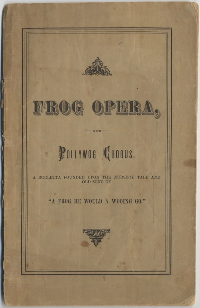 """Frog Opera, with Pollywog Chorus, A Burletta Founded upon the Nursery Tale and Old Song of """"A Frog He Would A Wooing Go."""""""