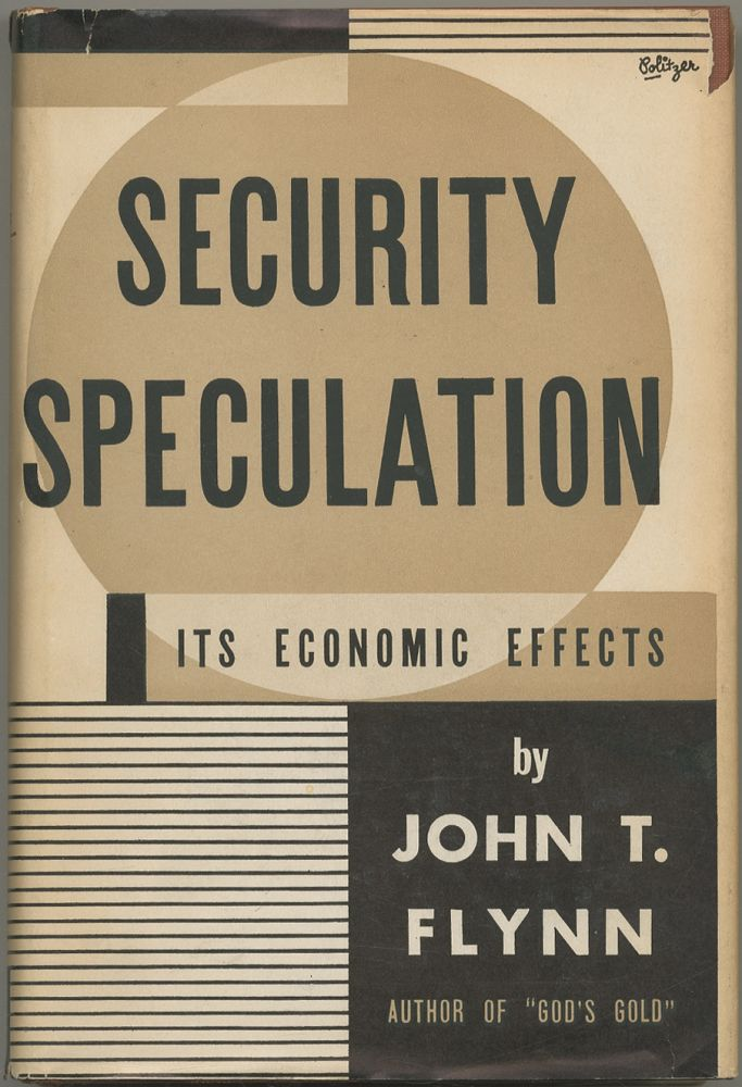 Security Speculation: Its Economic Effects. John T. FLYNN.