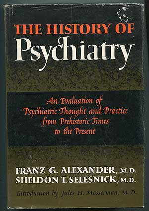 The History of Psychiatry: An Evaluation of Psychiatric Thought and Practice from Prehistoric Times to the Present. Franz G. ALEXANDER, Sheldon T. Selesnick.