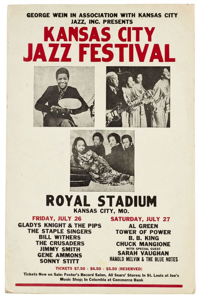 (Poster): George Wein in Association with Kansas City Jazz, Inc. Presents Kansas City Jazz Festival. Royal Stadium. Kansas City, Mo. Friday, July 26: ... Gladys Knight & the Pips, The Staple Singers, Bill Withers, The Crusaders, JImmy Smith, Gene Ammons, Sonny Stitt. Saturday, July 27: Al Green, Tower of Power, B.B. King, Chuck Mangione with Special Guest Sarah Vaughan, Harold Melvin & the Blue Notes