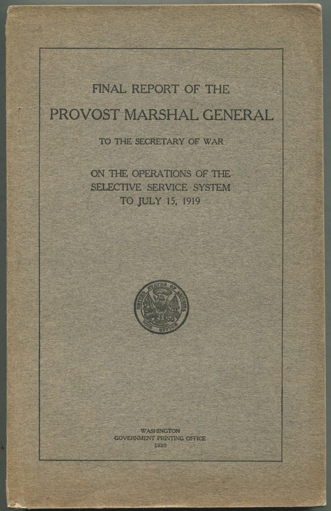 Final Report of the Provost Marshal General To the Secretary of War on the Operations of the Selective Service System to July 15, 1919