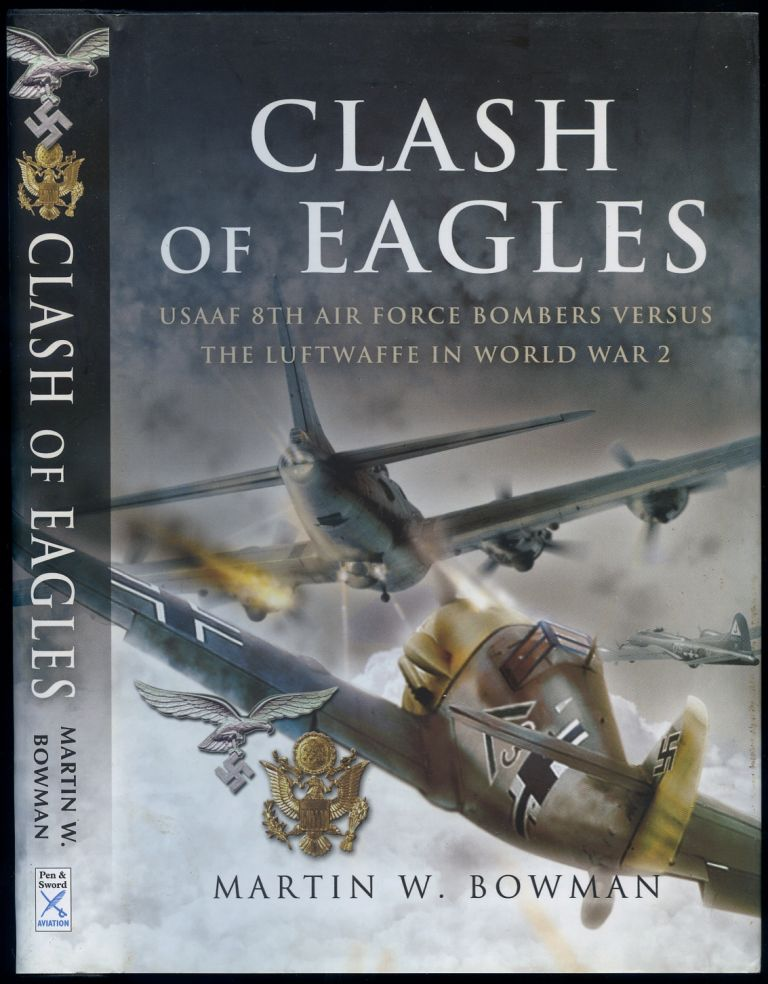 Clash of Eagles: American Bomber Crews and the Luftwaffe 1942-1945. Martin W. BOWMAN.