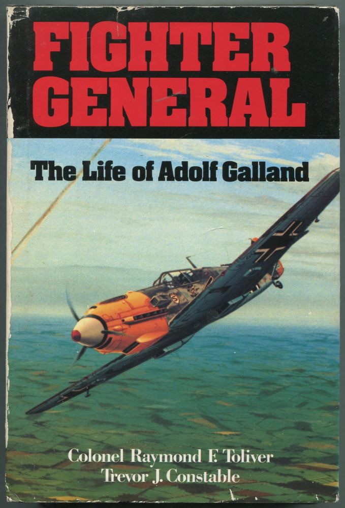 Fighter General: The Life of Adolf Galland. Raymond F. TOLIVER, Trevor J. Constable.