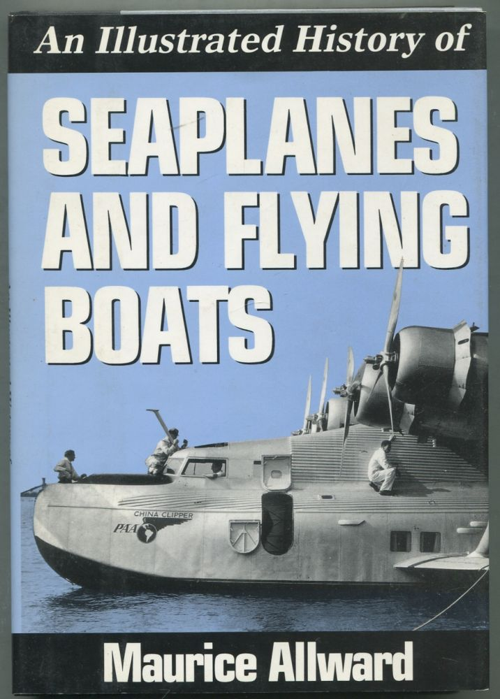 An Illustrated History of Seaplanes and Flying Boats. Maurice ALLWARD.