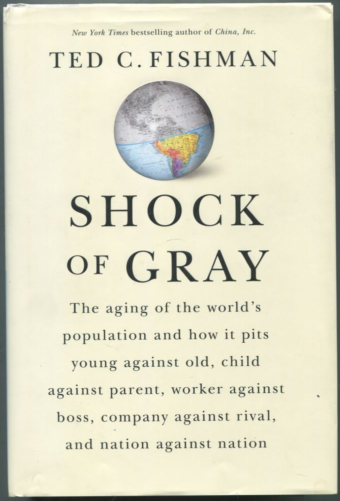 Shock of Gray: The Aging of the Worlds Population and How It Pits Young Against Old, Child Against Parent, Worker Against Boss, Company Against Rival, and Nation Against Nation. Ted C. FISHMAN.