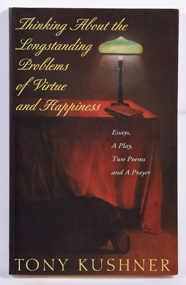 Thinking About the Longstanding Problems of Virtue and Happiness: Essays, A Play, Two Poems and a Prayer. Tony KUSHNER.
