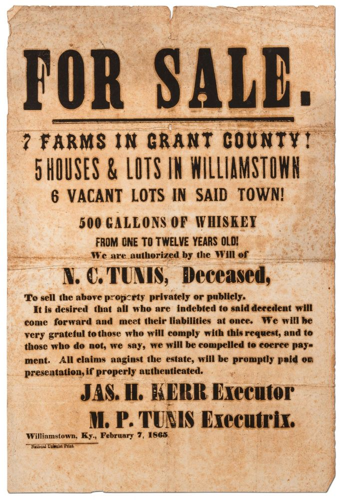 [Broadside]: For Sale. 7 Farms in Grant County! 5 Houses & Lots in Williamstown... 500 Gallons of Whiskey from One to Twelve Years Old! We are authorized by the Will of N.C. Tunis, Deceased, To sell. Jas. H. KERR, Executor, Executrix M P. Tunis.
