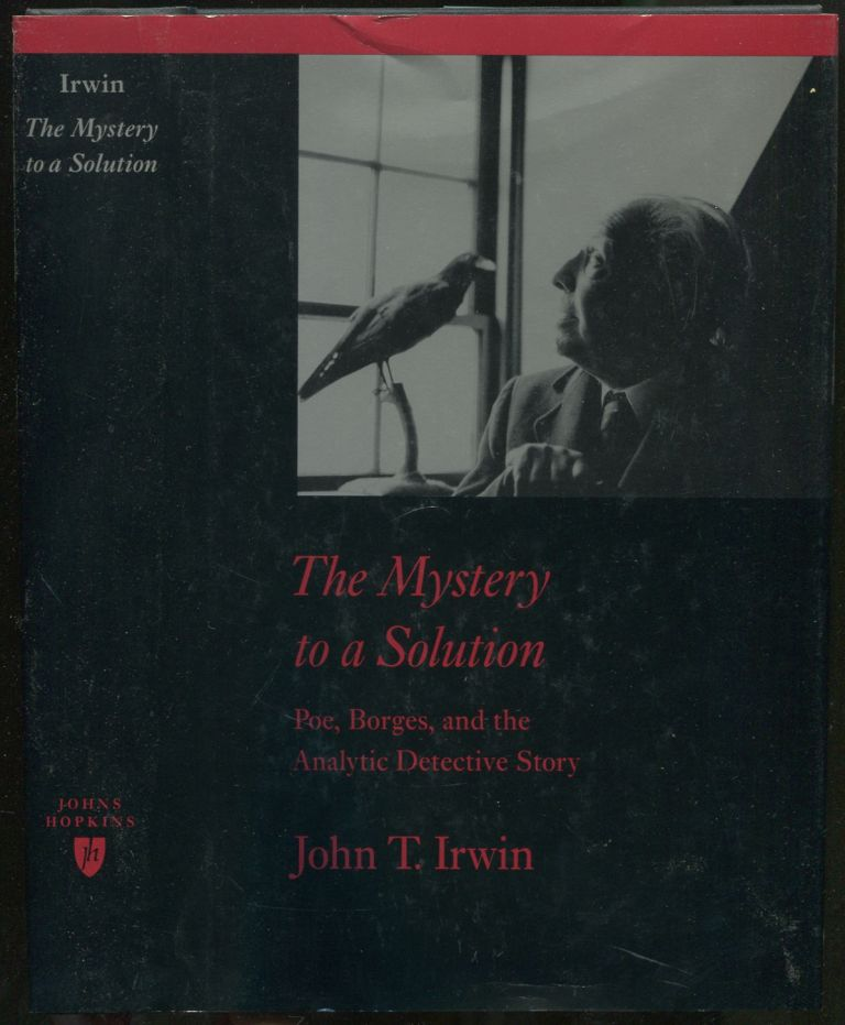 The Mystery to a Solution: Poe, Borges, and the Analytic Detective Story. John T. IRWIN.
