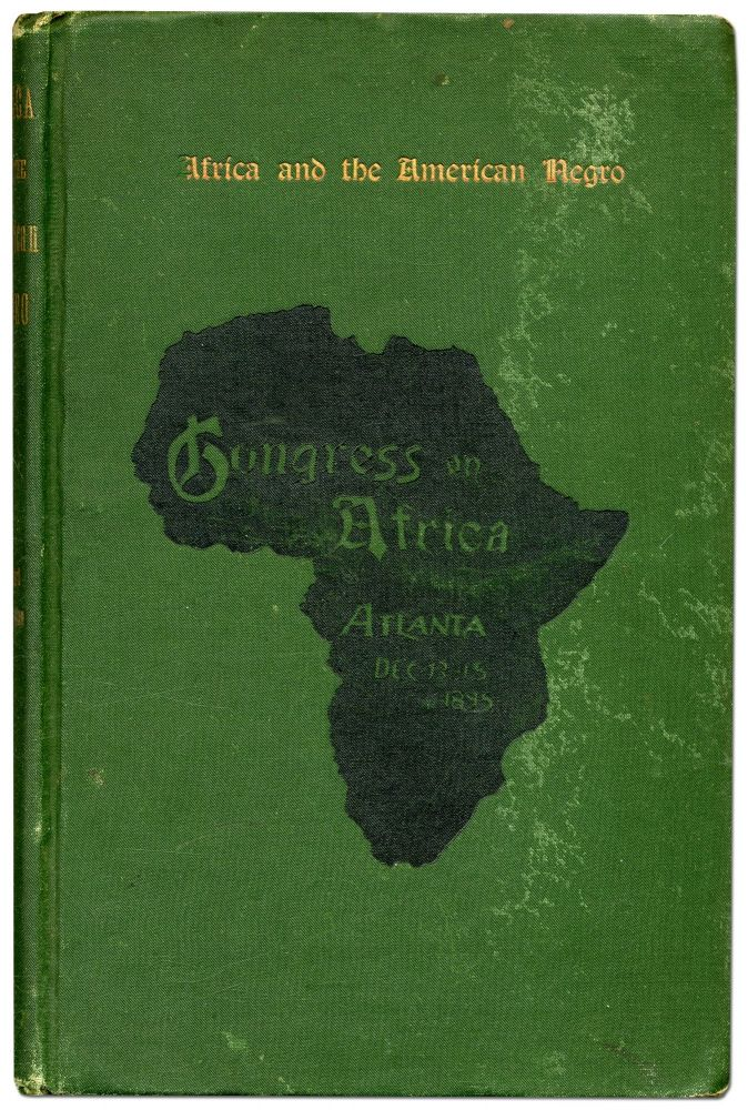 Africa and the American Negro... Addresses and Proceedings of the Congress on Africa Held Under the Auspices of the Stewart Missionary Foundation for Africa of Gammon Theological Seminary in Connection with the Cotton States and International Exhibition December 13-15, 1895. J. W. E. BOWEN.