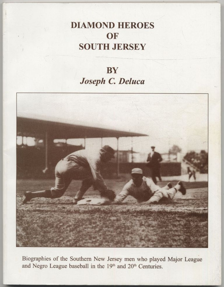 Diamond Heroes of South Jersey: Biographies of the Southern New Jersey Men Who Played Major League and Negro League Baseball in the 19th and 20th Centuries. Joseph C. DELUCA.
